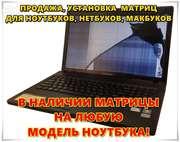 Продажа и установка матрицы ноутбука  в наличии и на заказ